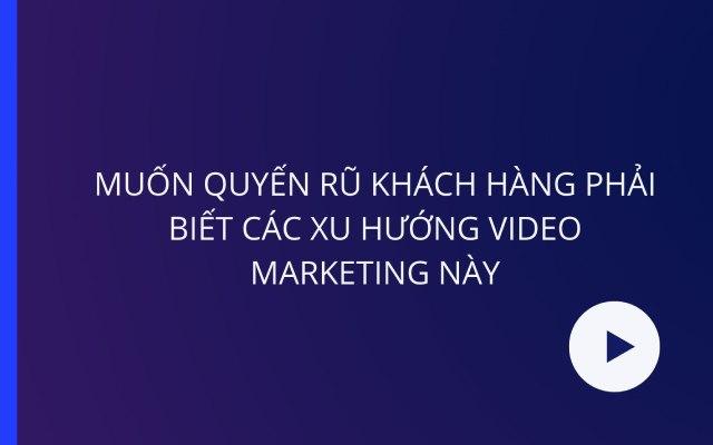 Xu hướng video marketing ưa chuộng